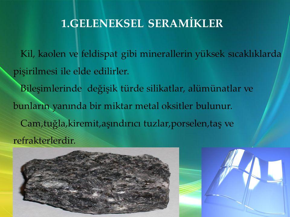 1.GELENEKSEL SERAMİKLER Kil, kaolen ve feldispat gibi minerallerin yüksek sıcaklıklarda pişirilmesi ile elde edilirler.