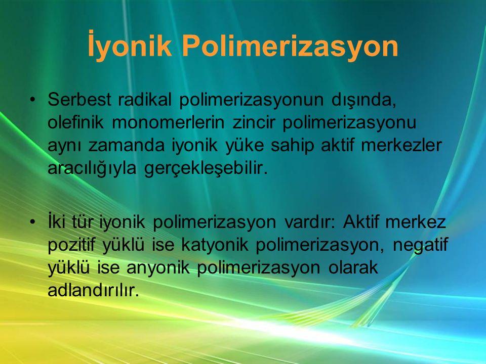İyonik Polimerizasyon •Serbest radikal polimerizasyonun dışında, olefinik monomerlerin zincir polimerizasyonu aynı zamanda iyonik yüke sahip aktif merkezler aracılığıyla gerçekleşebilir.