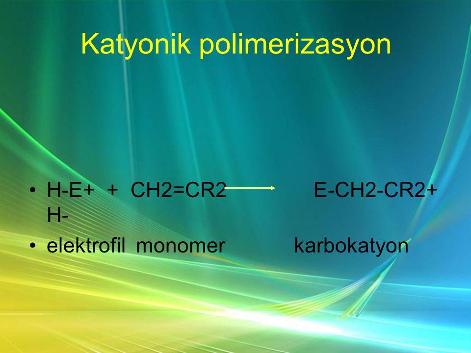 Katyonik polimerizasyon •H-E+ + CH2=CR2 E-CH2-CR2+ H- •elektrofil monomer karbokatyon