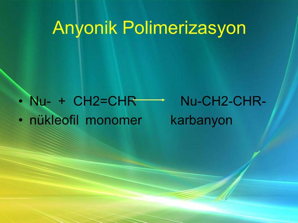 Anyonik Polimerizasyon •Nu- + CH2=CHR Nu-CH2-CHR- •nükleofil monomer karbanyon