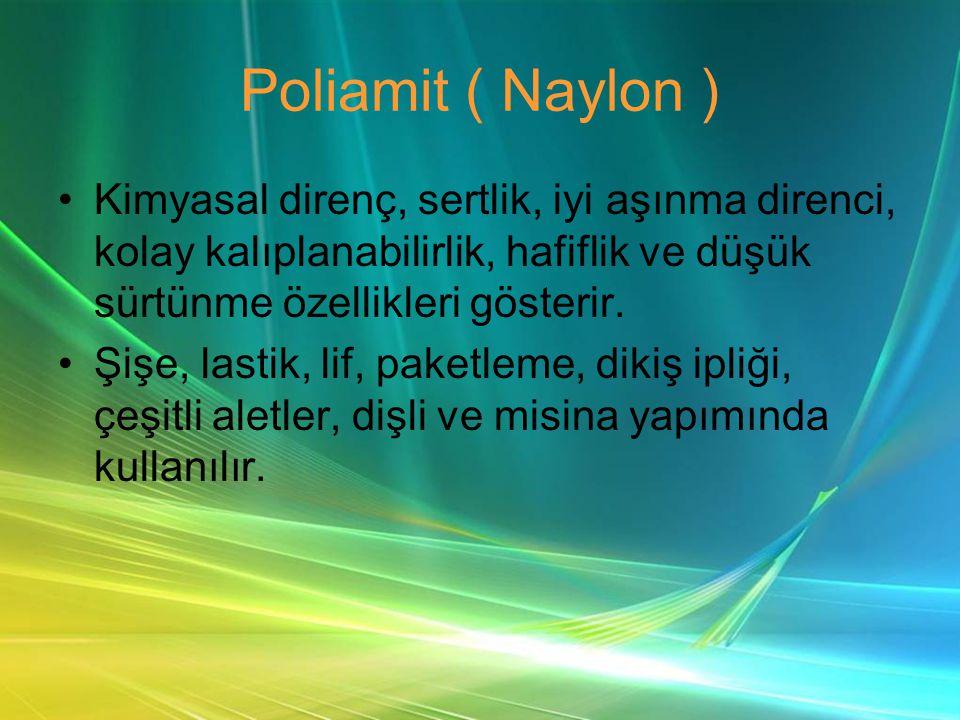 Poliamit ( Naylon ) •Kimyasal direnç, sertlik, iyi aşınma direnci, kolay kalıplanabilirlik, hafiflik ve düşük sürtünme özellikleri gösterir.