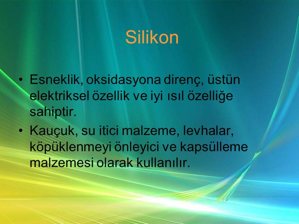 Silikon •Esneklik, oksidasyona direnç, üstün elektriksel özellik ve iyi ısıl özelliğe sahiptir.