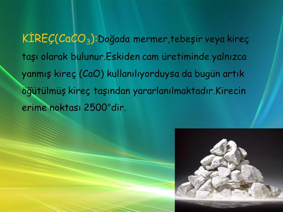 KİREÇ(CaCO 3 ): Doğada mermer,tebeşir veya kireç taşı olarak bulunur.Eskiden cam üretiminde yalnızca yanmış kireç (CaO) kullanılıyorduysa da bugün artık öğütülmüş kireç taşından yararlanılmaktadır.Kirecin erime noktası 2500°dir.