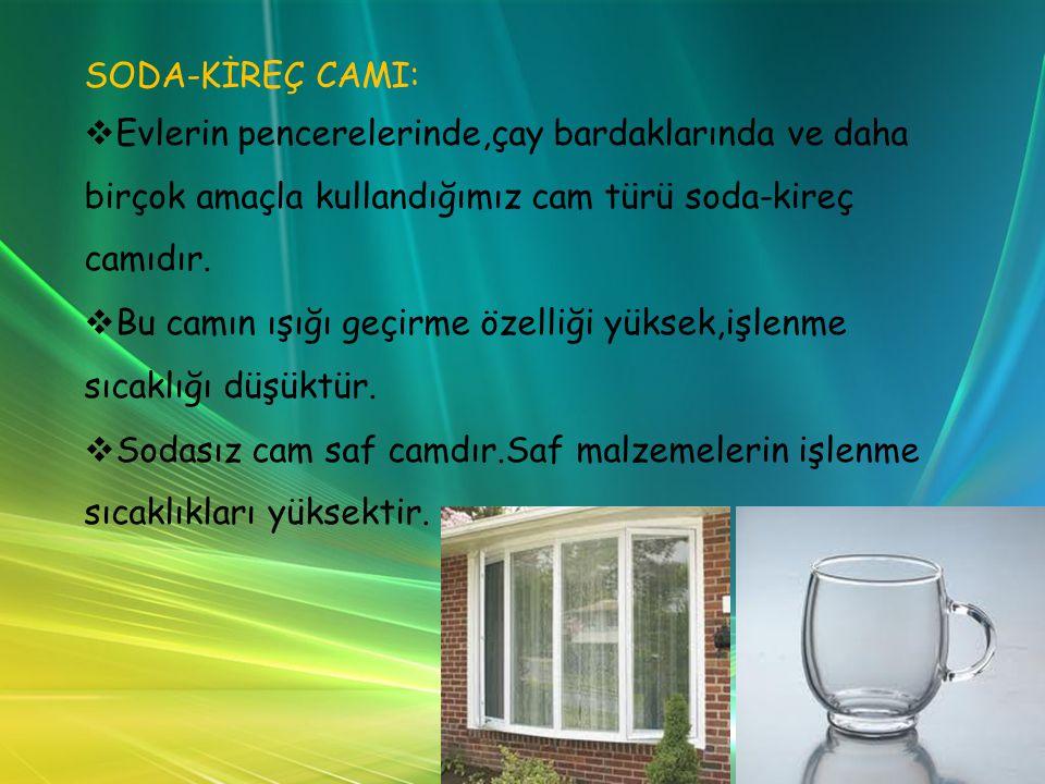 SODA-KİREÇ CAMI:   Evlerin pencerelerinde,çay bardaklarında ve daha birçok amaçla kullandığımız cam türü soda-kireç camıdır.