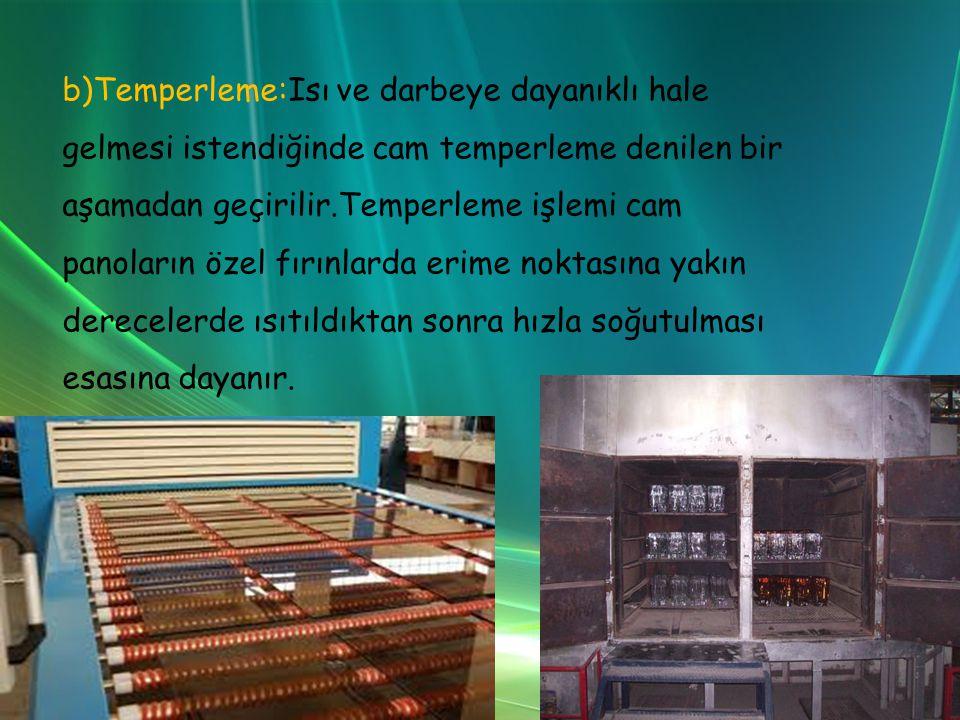b)Temperleme:Isı ve darbeye dayanıklı hale gelmesi istendiğinde cam temperleme denilen bir aşamadan geçirilir.Temperleme işlemi cam panoların özel fırınlarda erime noktasına yakın derecelerde ısıtıldıktan sonra hızla soğutulması esasına dayanır.