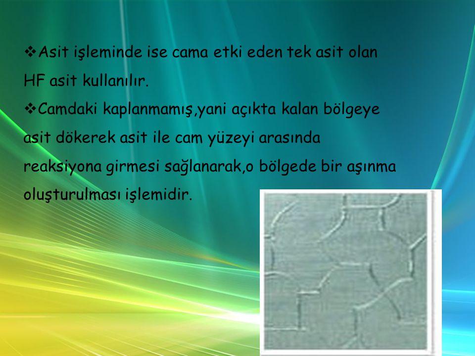   Asit işleminde ise cama etki eden tek asit olan HF asit kullanılır.
