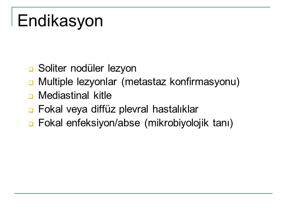 Endikasyon  Soliter nodüler lezyon  Multiple lezyonlar (metastaz konfirmasyonu)  Mediastinal kitle  Fokal veya diffüz plevral hastalıklar  Fokal enfeksiyon/abse (mikrobiyolojik tanı)