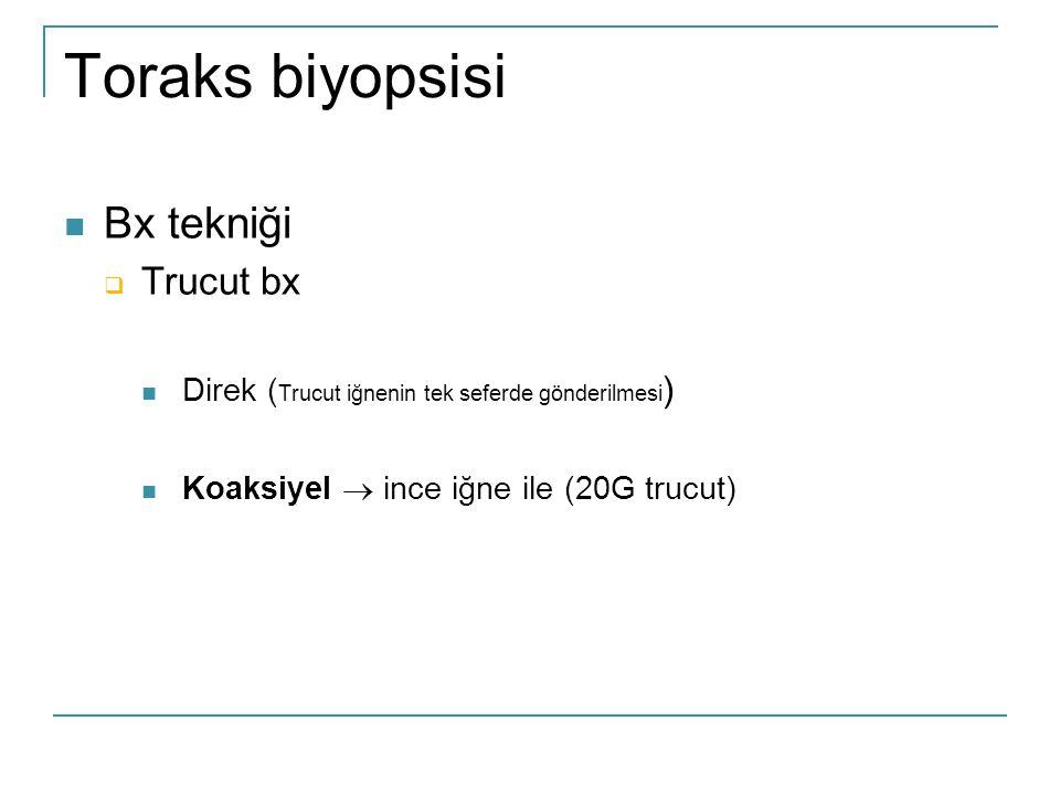 Toraks biyopsisi  Bx tekniği  Trucut bx  Direk ( Trucut iğnenin tek seferde gönderilmesi )  Koaksiyel  ince iğne ile (20G trucut)