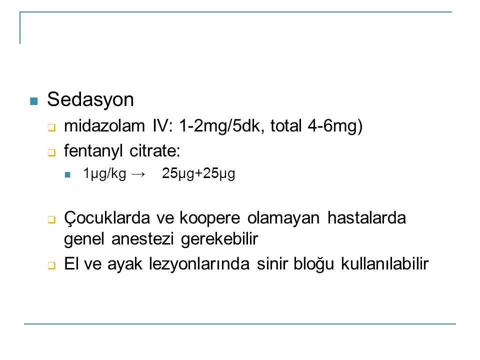  Sedasyon  midazolam IV: 1-2mg/5dk, total 4-6mg)  fentanyl citrate:  1μg/kg → 25μg+25μg  Çocuklarda ve koopere olamayan hastalarda genel anestezi gerekebilir  El ve ayak lezyonlarında sinir bloğu kullanılabilir