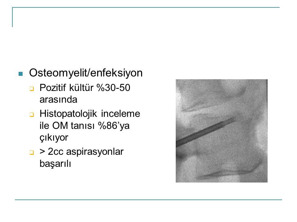  Osteomyelit/enfeksiyon  Pozitif kültür %30-50 arasında  Histopatolojik inceleme ile OM tanısı %86'ya çıkıyor  > 2cc aspirasyonlar başarılı