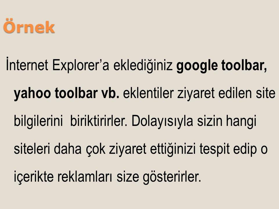 Örnek İnternet Explorer'a eklediğiniz google toolbar, yahoo toolbar vb. eklentiler ziyaret edilen site bilgilerini biriktirirler. Dolayısıyla sizin ha