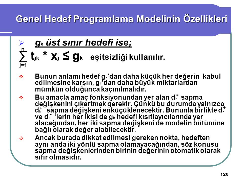 120 Genel Hedef Programlama Modelinin Özellikleri  g k üst sınır hedefi ise; ∑ t jk * x j ≤ g k eşitsizliği kullanılır.