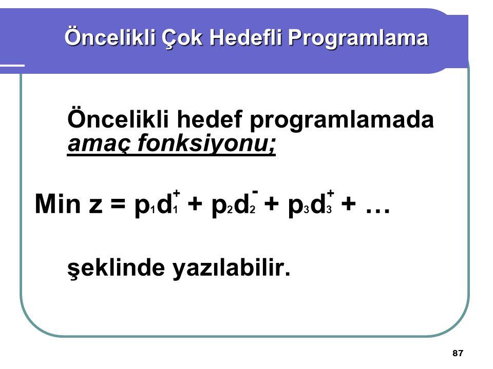 87 Öncelikli hedef programlamada amaç fonksiyonu; Min z = p 1 d 1 + p 2 d 2 + p 3 d 3 + … şeklinde yazılabilir.