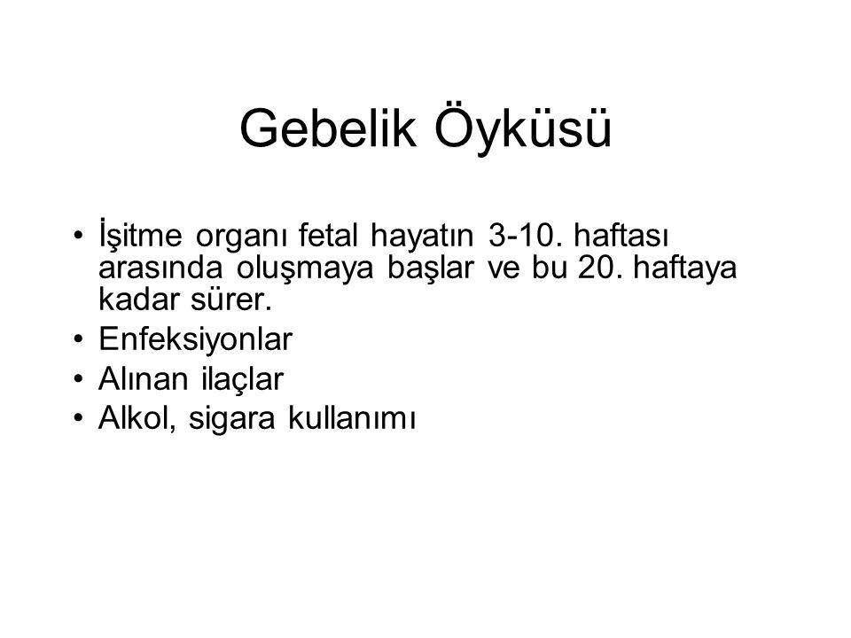 Gebelik Öyküsü •İşitme organı fetal hayatın 3-10. haftası arasında oluşmaya başlar ve bu 20. haftaya kadar sürer. •Enfeksiyonlar •Alınan ilaçlar •Alko