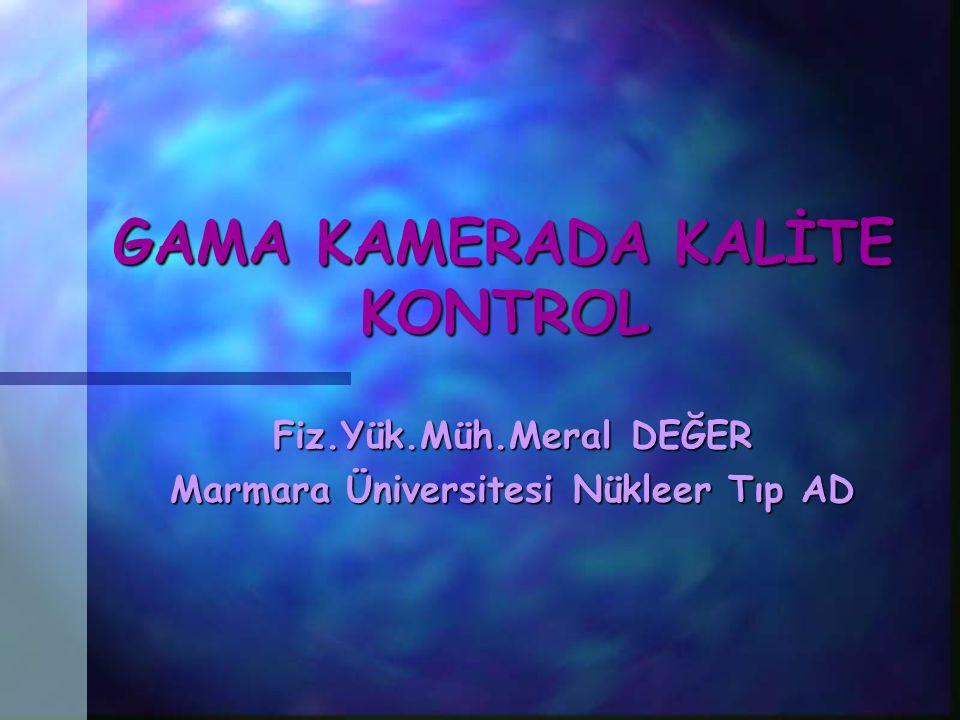 GAMA KAMERADA KALİTE KONTROL Fiz.Yük.Müh.Meral DEĞER Marmara Üniversitesi Nükleer Tıp AD