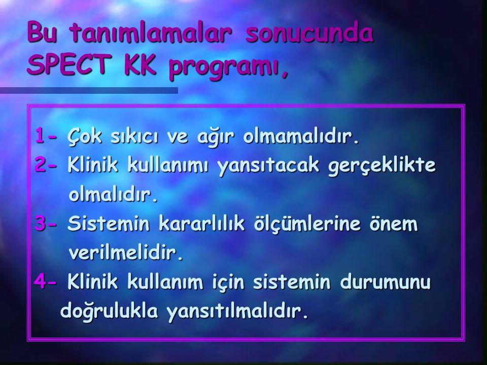 Bu tanımlamalar sonucunda SPECT KK programı, 1- Çok sıkıcı ve ağır olmamalıdır. 2- Klinik kullanımı yansıtacak gerçeklikte olmalıdır. olmalıdır. 3- Si