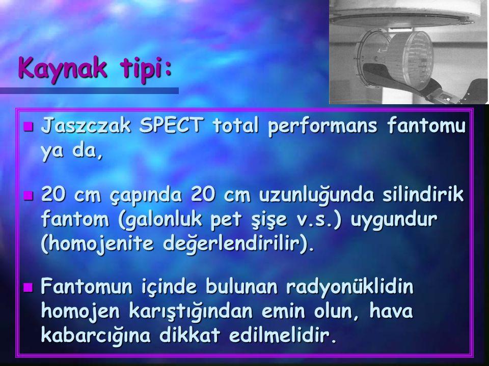 Kaynak tipi: n Jaszczak SPECT total performans fantomu ya da, n 20 cm çapında 20 cm uzunluğunda silindirik fantom (galonluk pet şişe v.s.) uygundur (h