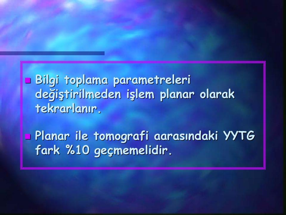 n Bilgi toplama parametreleri değiştirilmeden işlem planar olarak tekrarlanır. n Planar ile tomografi aarasındaki YYTG fark %10 geçmemelidir.