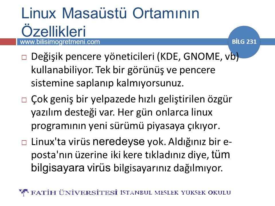 www.bilisimogretmeni.com BİLG 231 Linux Masaüstü Ortamının Özellikleri  Değişik pencere yöneticileri (KDE, GNOME, vb) kullanabiliyor. Tek bir görünüş