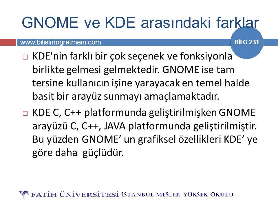 www.bilisimogretmeni.com BİLG 231 GNOME ve KDE arasındaki farklar  KDE'nin farklı bir çok seçenek ve fonksiyonla birlikte gelmesi gelmektedir. GNOME