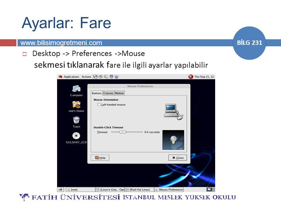 www.bilisimogretmeni.com BİLG 231 Ayarlar: Fare  Desktop -> Preferences ->Mouse sekmesi tıklanarak f are ile ilgili ayarlar yapılabilir