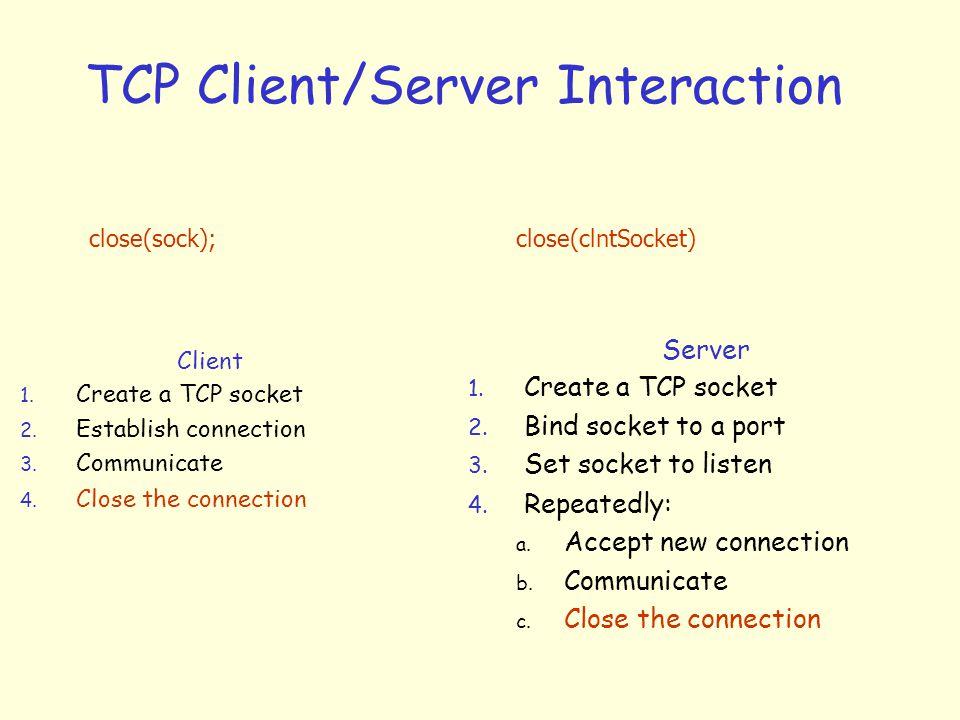 TCP Client/Server Interaction Client 1. Create a TCP socket 2. Establish connection 3. Communicate 4. Close the connection Server 1. Create a TCP sock