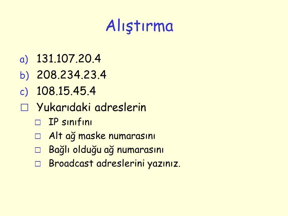 Alıştırma a) 131.107.20.4 b) 208.234.23.4 c) 108.15.45.4 r Yukarıdaki adreslerin m IP sınıfını m Alt ağ maske numarasını m Bağlı olduğu ağ numarasını