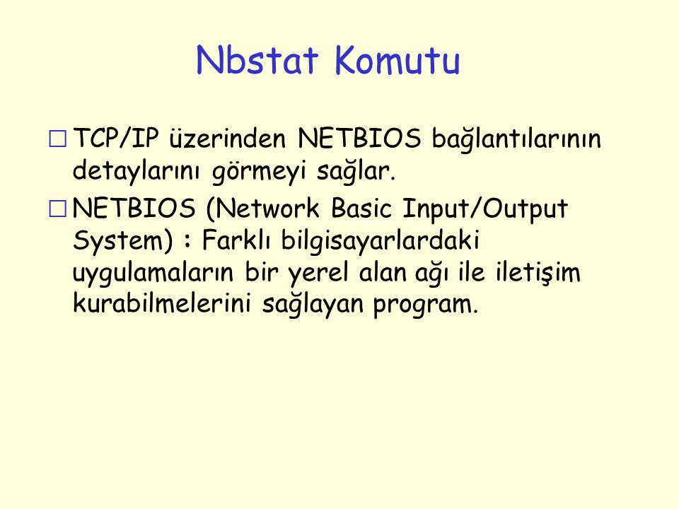 Nbstat Komutu r TCP/IP üzerinden NETBIOS bağlantılarının detaylarını görmeyi sağlar. r NETBIOS (Network Basic Input/Output System) : Farklı bilgisayar