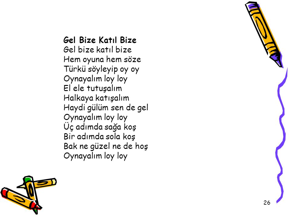 26 Gel Bize Katıl Bize Gel bize katıl bize Hem oyuna hem söze Türkü söyleyip oy oy Oynayalım loy loy El ele tutuşalım Halkaya katışalım Haydi gülüm se