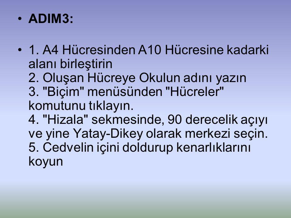 •ADIM3: •1. A4 Hücresinden A10 Hücresine kadarki alanı birleştirin 2. Oluşan Hücreye Okulun adını yazın 3.