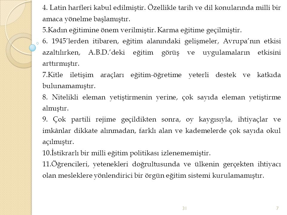 4. Latin harfleri kabul edilmiştir. Özellikle tarih ve dil konularında milli bir amaca yönelme başlamıştır. 5.Kadın eğitimine önem verilmiştir. Karma