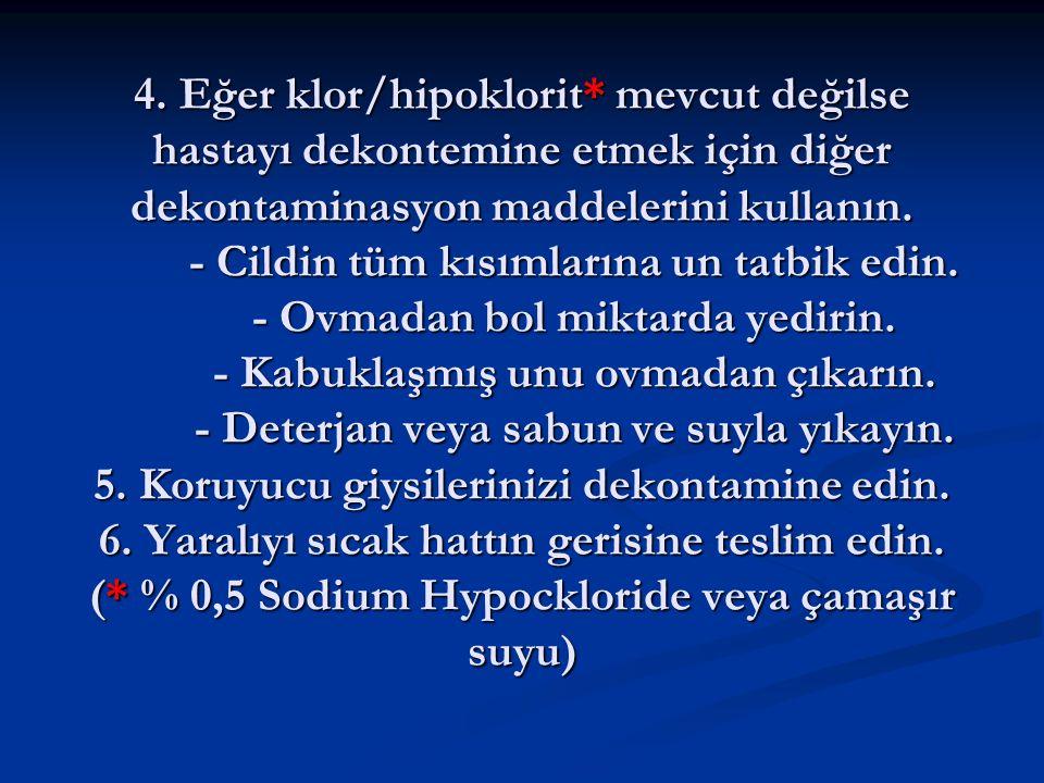 4. Eğer klor/hipoklorit* mevcut değilse hastayı dekontemine etmek için diğer dekontaminasyon maddelerini kullanın. - Cildin tüm kısımlarına un tatbik