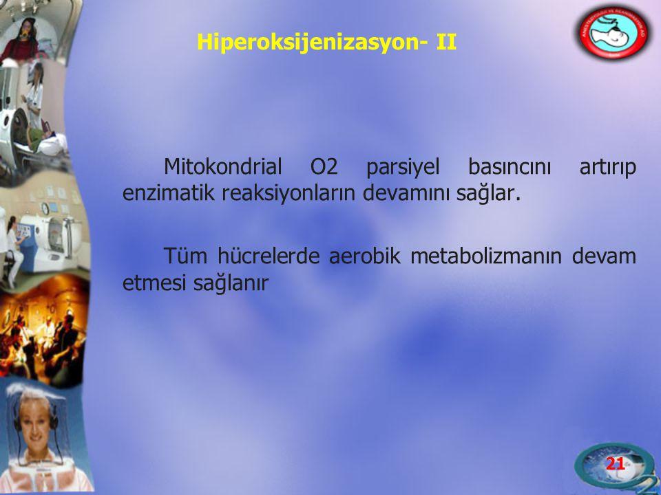 21 Hiperoksijenizasyon- II Mitokondrial O2 parsiyel basıncını artırıp enzimatik reaksiyonların devamını sağlar. Tüm hücrelerde aerobik metabolizmanın