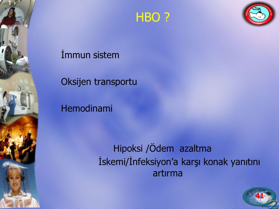 41 İmmun sistem Oksijen transportu Hemodinami Hipoksi /Ödem azaltma İskemi/İnfeksiyon'a karşı konak yanıtını artırma HBO ?