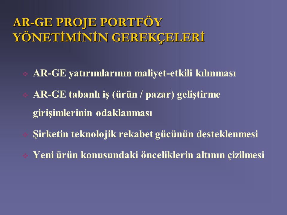 AR-GE PROJE PORTFÖY YÖNETİMİNİN GEREKÇELERİ  AR-GE yatırımlarının maliyet-etkili kılınması  AR-GE tabanlı iş (ürün / pazar) geliştirme girişimlerini
