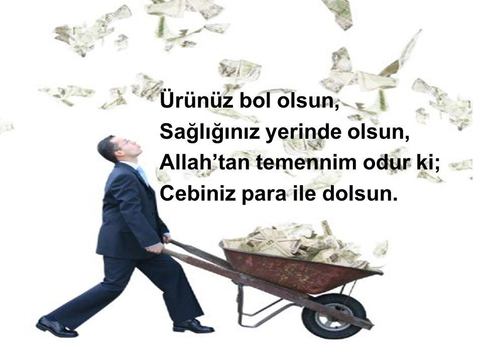 Ürünüz bol olsun, Sağlığınız yerinde olsun, Allah'tan temennim odur ki; Cebiniz para ile dolsun.