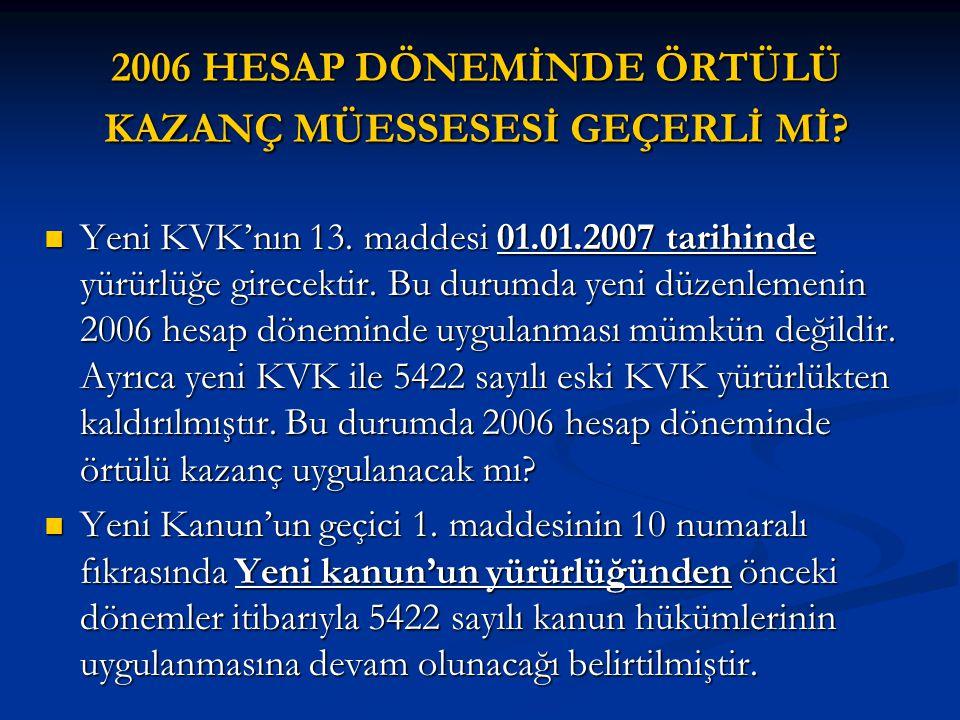 2006 HESAP DÖNEMİNDE ÖRTÜLÜ KAZANÇ MÜESSESESİ GEÇERLİ Mİ?  Yeni KVK'nın 13. maddesi 01.01.2007 tarihinde yürürlüğe girecektir. Bu durumda yeni düzenl