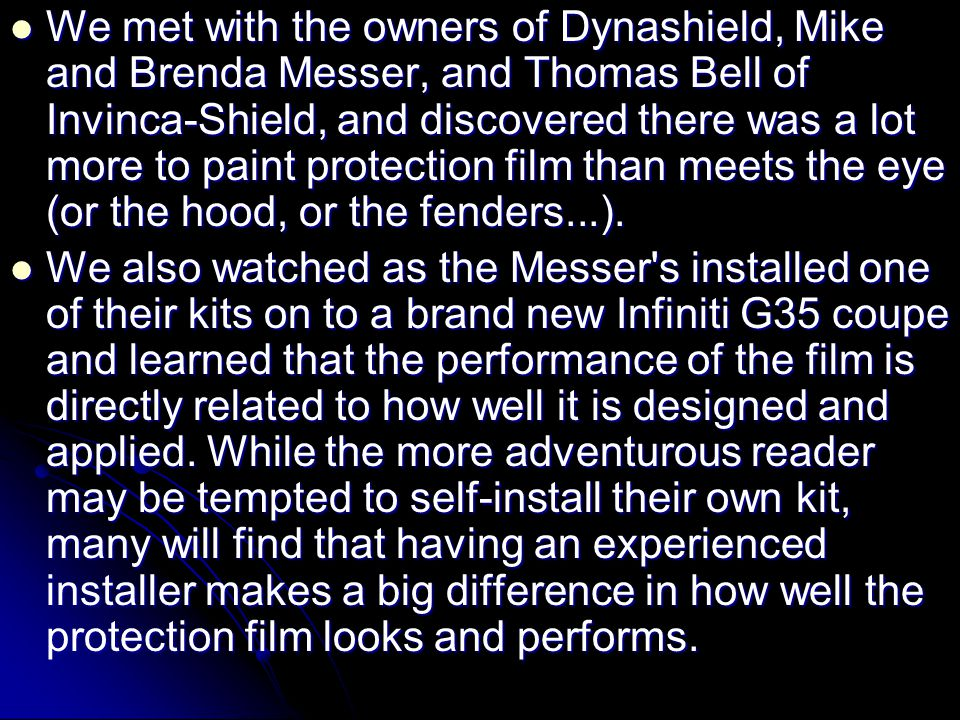  We met with the owners of Dynashield, Mike and Brenda Messer, and Thomas Bell of Invinca-Shield, and discovered there was a lot more to paint protec