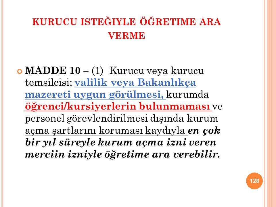 KURUCU ISTEĞIYLE ÖĞRETIME ARA VERME MADDE 10 – (1) Kurucu veya kurucu temsilcisi; valilik veya Bakanlıkça mazereti uygun görülmesi, kurumda öğrenci/ku