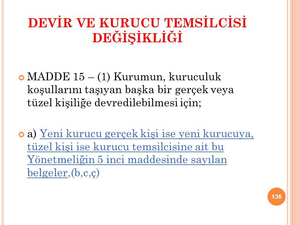 DEVİR VE KURUCU TEMSİLCİSİ DEĞİŞİKLİĞİ MADDE 15 – (1) Kurumun, kuruculuk koşullarını taşıyan başka bir gerçek veya tüzel kişiliğe devredilebilmesi içi