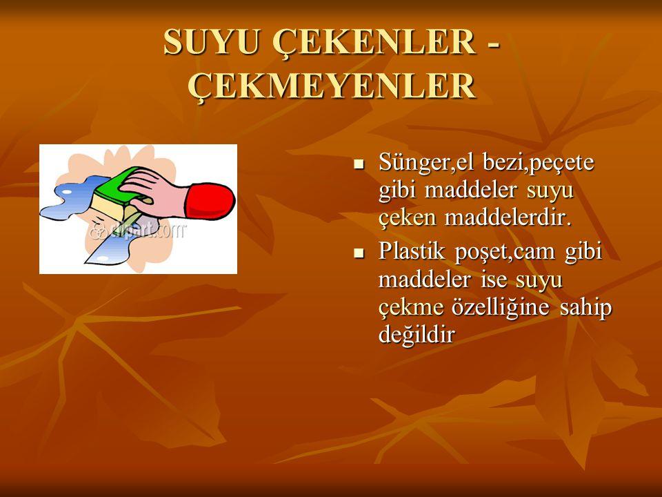 SUYU ÇEKENLER - ÇEKMEYENLER  Sünger,el bezi,peçete gibi maddeler suyu çeken maddelerdir.