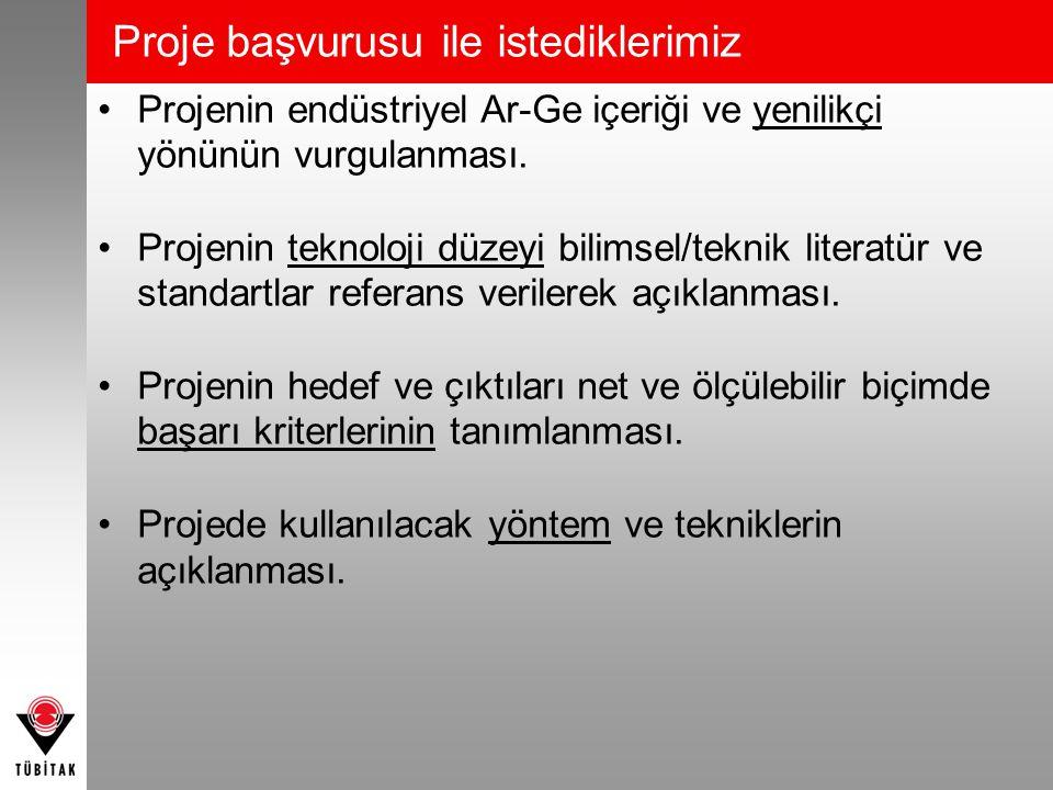 Proje başvurusu ile istediklerimiz •Projenin endüstriyel Ar-Ge içeriği ve yenilikçi yönünün vurgulanması. •Projenin teknoloji düzeyi bilimsel/teknik l