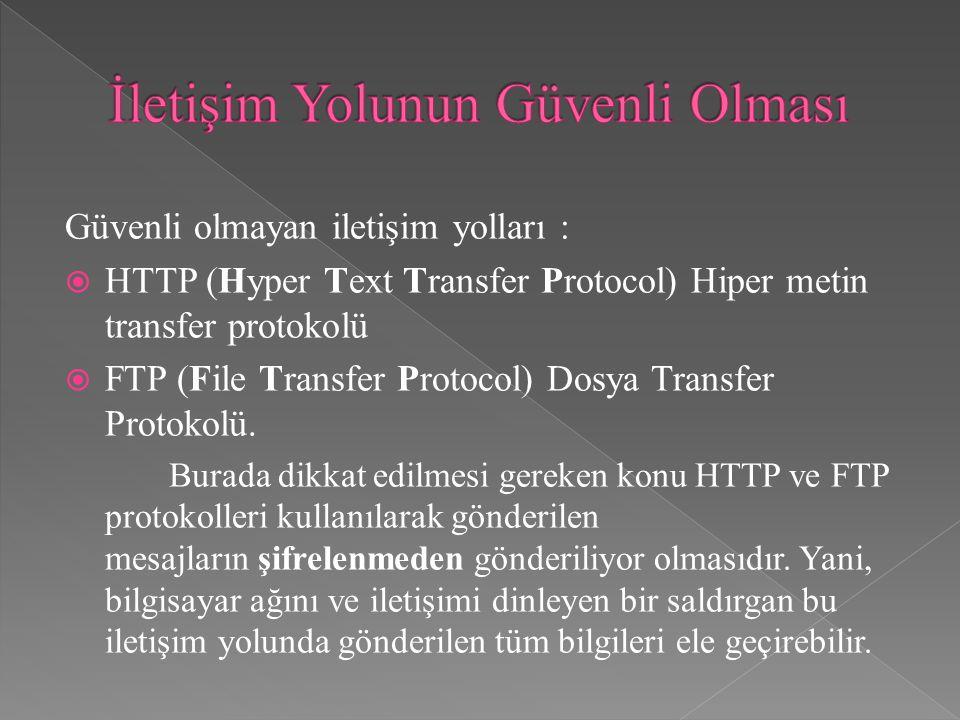 Güvenli olmayan iletişim yolları :  HTTP (Hyper Text Transfer Protocol) Hiper metin transfer protokolü  FTP (File Transfer Protocol) Dosya Transfer