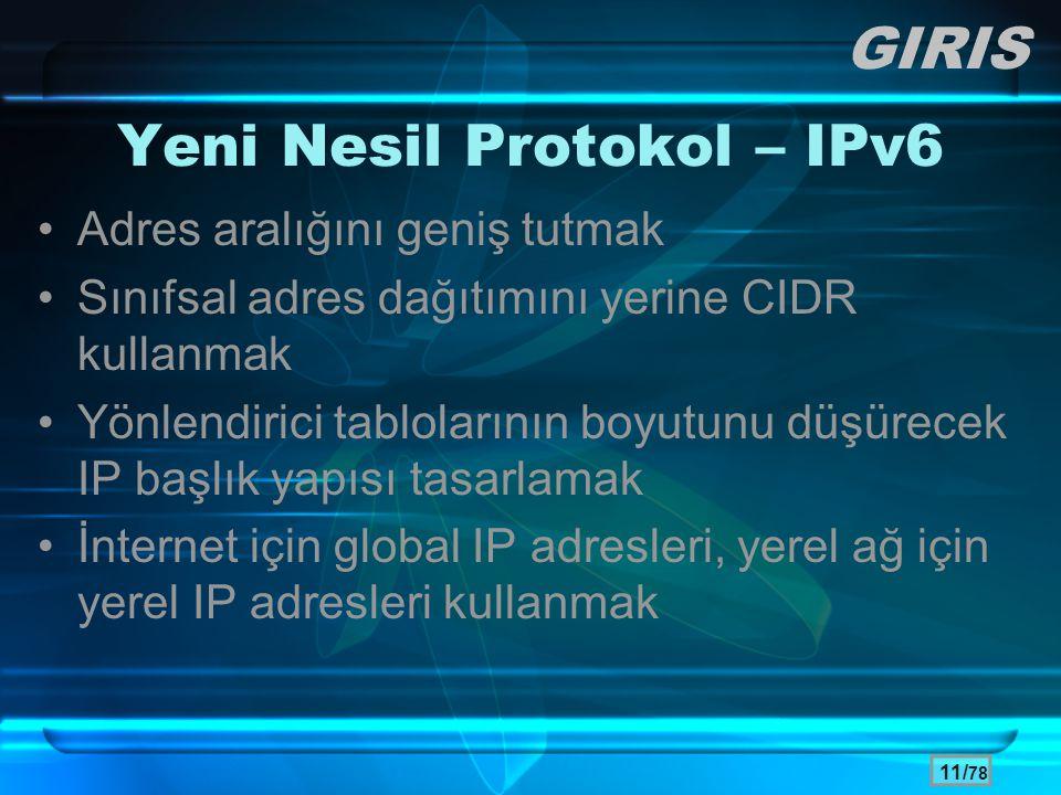 11/ 78 Yeni Nesil Protokol – IPv6 •Adres aralığını geniş tutmak •Sınıfsal adres dağıtımını yerine CIDR kullanmak •Yönlendirici tablolarının boyutunu d