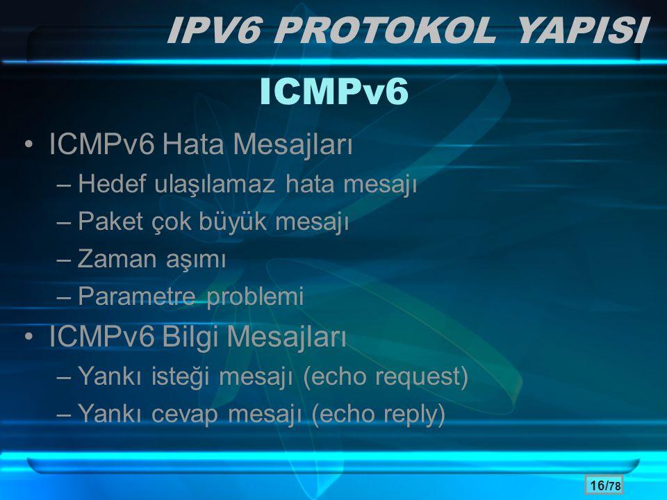 16/ 78 ICMPv6 •ICMPv6 Hata Mesajları –Hedef ulaşılamaz hata mesajı –Paket çok büyük mesajı –Zaman aşımı –Parametre problemi •ICMPv6 Bilgi Mesajları –Y