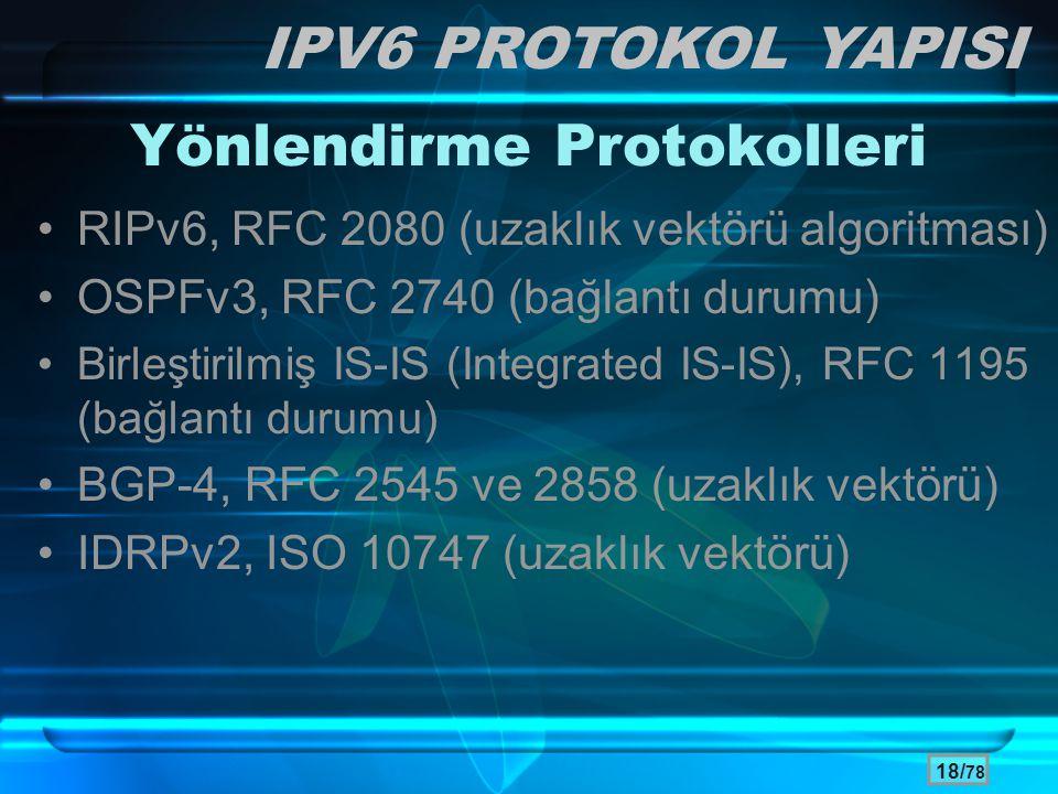 18/ 78 Yönlendirme Protokolleri •RIPv6, RFC 2080 (uzaklık vektörü algoritması) •OSPFv3, RFC 2740 (bağlantı durumu) •Birleştirilmiş IS-IS (Integrated I