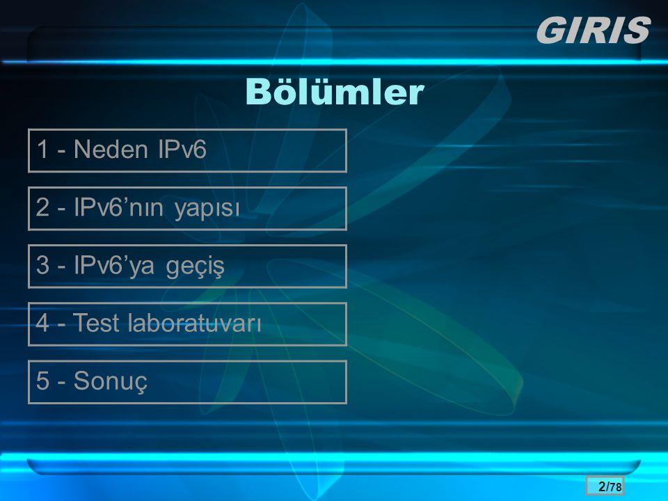 13/ 78 IPv6 Adresleri •Unicast –Tanımlanmamış unicast :: –Loopback ::1 –Link-local FE80::/64, Site-local FEC0::/64 –Global •Anycast (IPv4'te yok) •Multicast (IPv4 Broadcast'in yerine de geçiyor) –Tüm düğümler •FF01:0:0:0:0:0:0:1 ve FF01:0:0:0:0:0:0:2 –Tüm yönlendiriciler •FF01:0:0:0:0:0:0:2, FF02:0:0:0:0:0:0:2 ve FF05:0:0:0:0:0:0:2 IPV6 PROTOKOL YAPISI