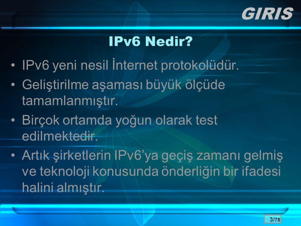 3/ 78 IPv6 Nedir? •IPv6 yeni nesil İnternet protokolüdür. •Geliştirilme aşaması büyük ölçüde tamamlanmıştır. •Birçok ortamda yoğun olarak test edilmek