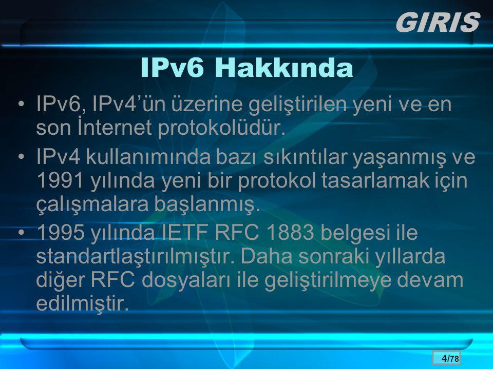 4/ 78 IPv6 Hakkında •IPv6, IPv4'ün üzerine geliştirilen yeni ve en son İnternet protokolüdür. •IPv4 kullanımında bazı sıkıntılar yaşanmış ve 1991 yılı
