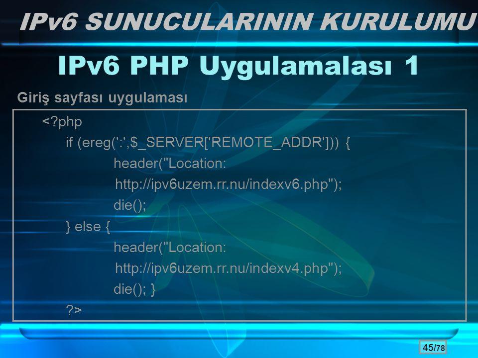 45/ 78 IPv6 PHP Uygulamalası 1 Giriş sayfası uygulaması IPv6 SUNUCULARININ KURULUMU <?php if (ereg(':',$_SERVER['REMOTE_ADDR'])) { header(